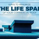 Ways to Maximize the Life Span of Your Commercial Roof