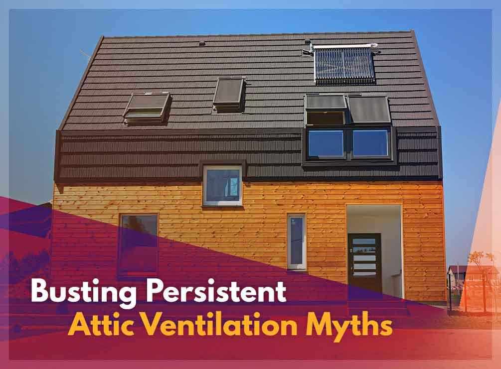 Busting Persistent Attic Ventilation Myths